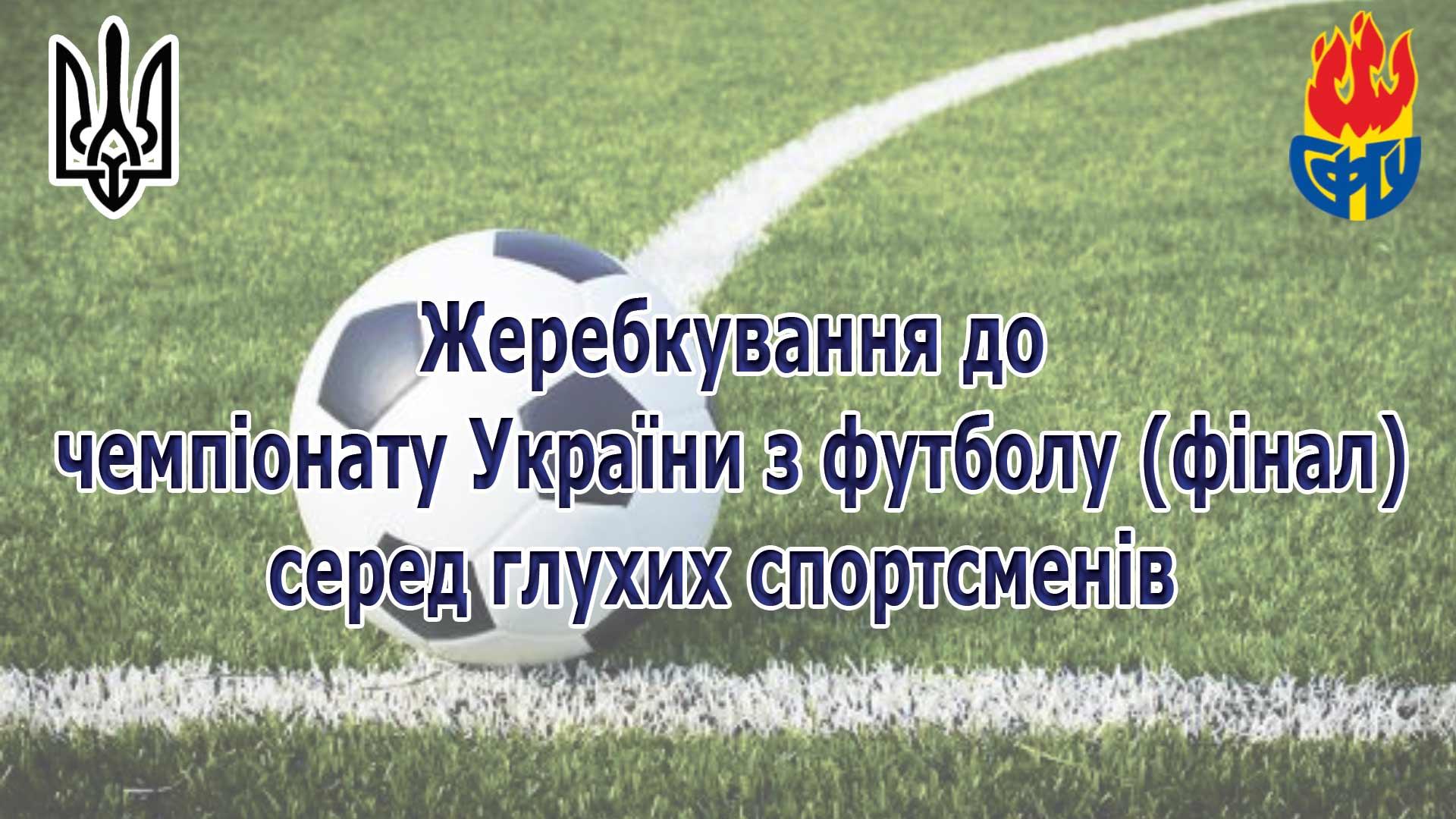 Жеребкування до чемпіонату України 2021 з футболу (фінал) серед глухих спортсменів